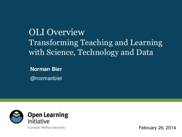 OLI Overview Transforming Teaching and Learning with Science, Technology and Data Norman Bier  @normanbier  February 26, 2...