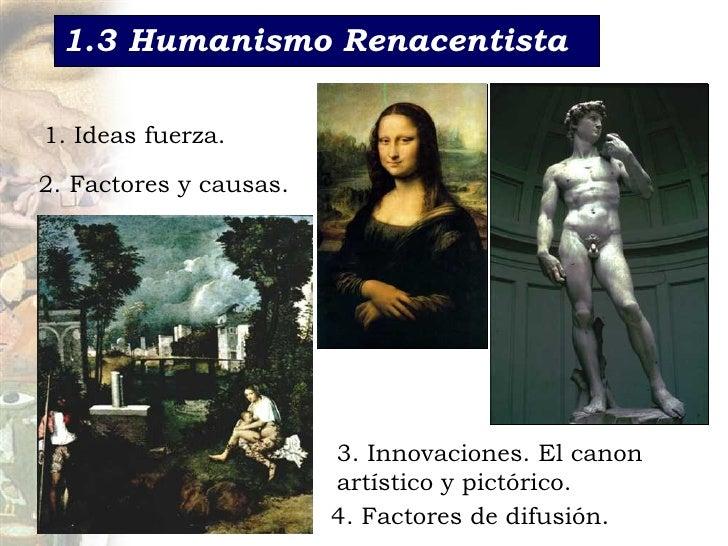 1.3 Humanismo Renacentista 1. Ideas fuerza. 2. Factores y causas. 3. Innovaciones. El c anon   artístico y pictórico. 4. F...