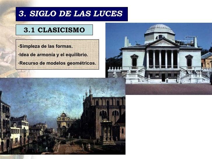 3. SIGLO DE LAS LUCES 3.1 CLASICISMO <ul><li>Simpleza de las formas. </li></ul><ul><li>Idea de armonía y el equilibrio.  <...