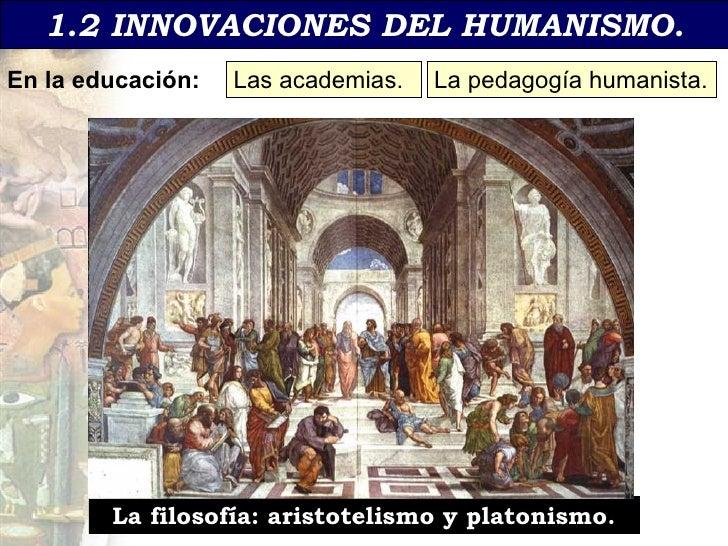1.2 INNOVACIONES DEL HUMANISMO. En la educaci ón: Las academias. La pedagog ía humanista. La filosof ía: aristotelismo y p...