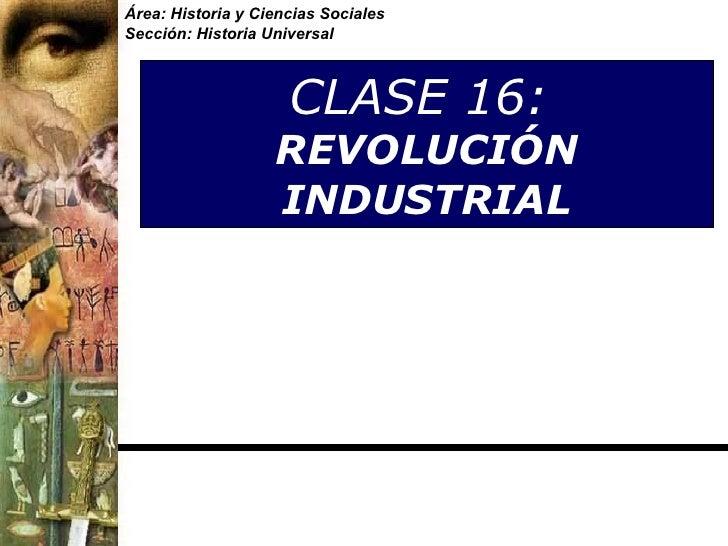 CLASE 16:  REVOLUCIÓN INDUSTRIAL Área: Historia y Ciencias Sociales Sección: Historia Universal