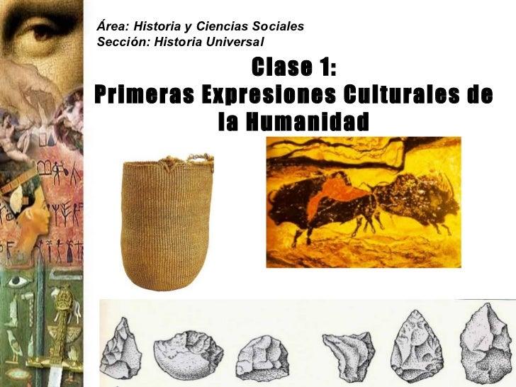 Área: Historia y Ciencias Sociales Sección: Historia Universal Clase 1: Primeras Expresiones Culturales de la Humanidad