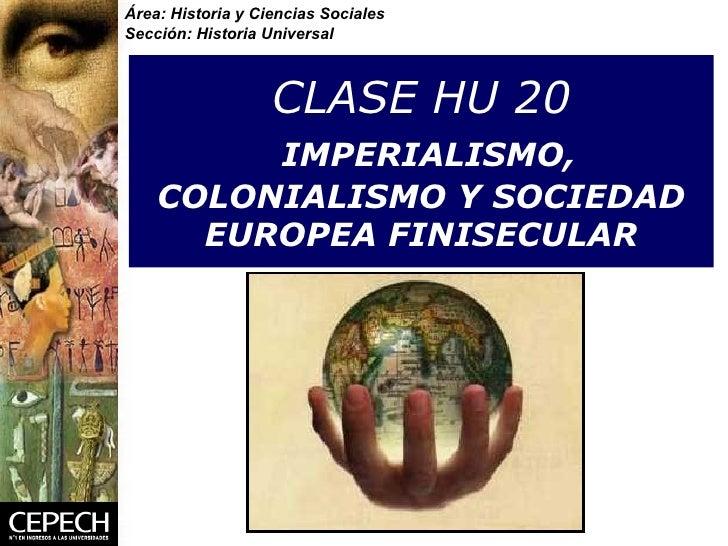 CLASE HU 20   IMPERIALISMO, COLONIALISMO Y SOCIEDAD EUROPEA FINISECULAR Área: Historia y Ciencias Sociales Sección: Histor...