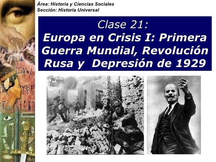 Clase 21:   Europa en Crisis I: Primera Guerra Mundial, Revolución Rusa y  Depresi ón de 1929 Área: Historia y Ciencias So...
