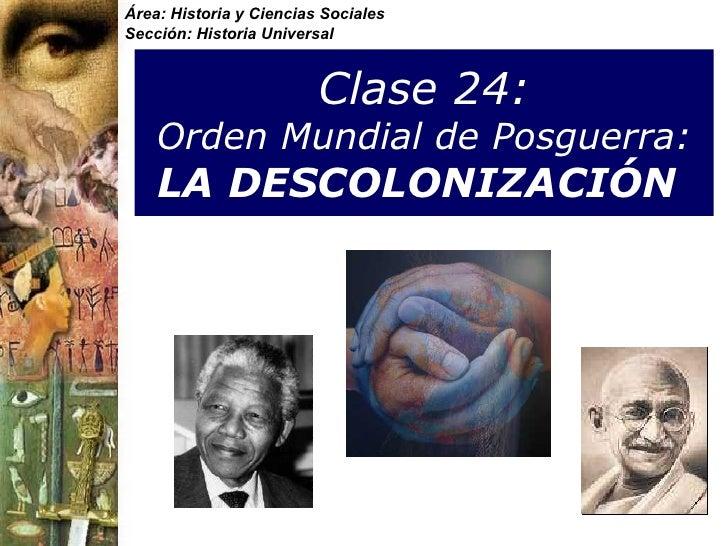 Clase 24:   Orden Mundial de Posguerra: LA DESCOLONIZACIÓN   Área: Historia y Ciencias Sociales Sección: Historia Universal