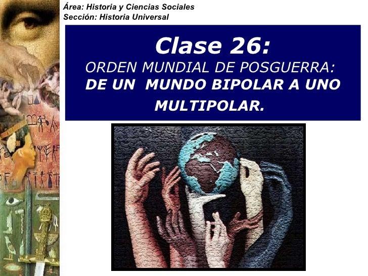 Clase 26:  ORDEN MUNDIAL DE POSGUERRA:   DE UN  MUNDO BIPOLAR A UNO MULTIPOLAR.   Área: Historia y Ciencias Sociales Secci...