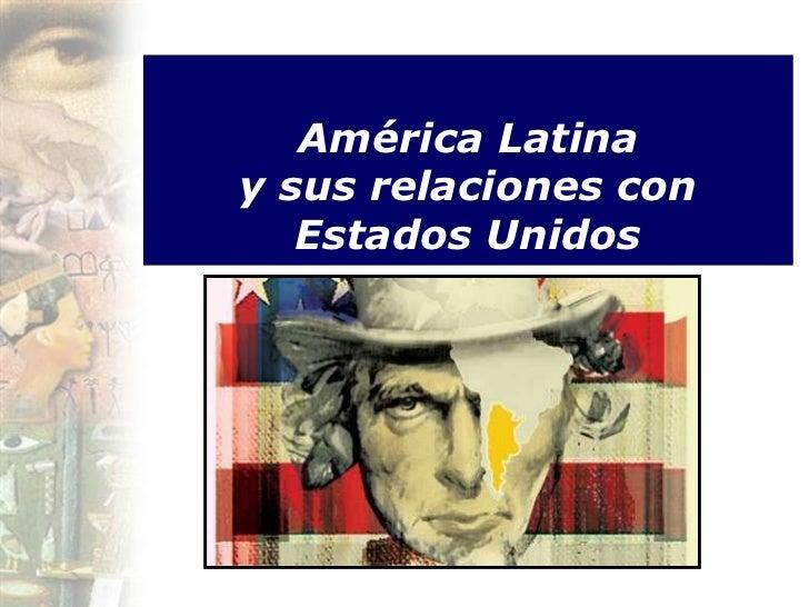América Latinay sus relaciones con   Estados Unidos