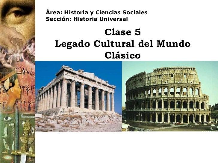 Clase 5 Legado Cultural del Mundo Clásico Área: Historia y Ciencias Sociales Sección: Historia Universal