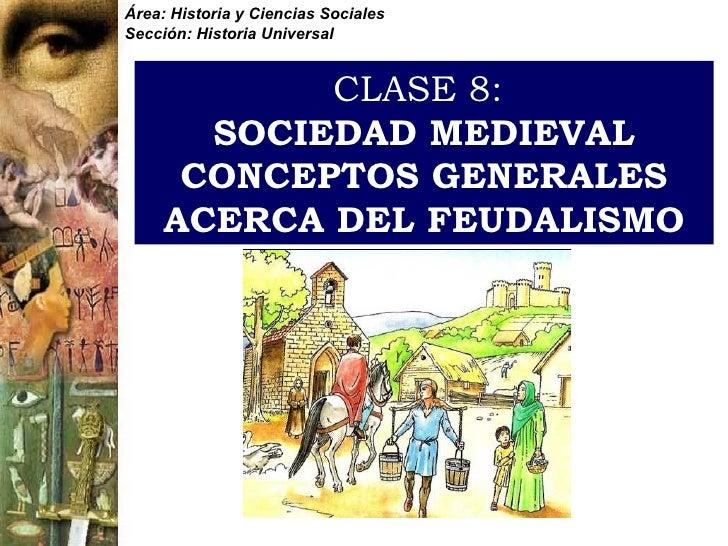 CLASE 8:   SOCIEDAD MEDIEVAL CONCEPTOS GENERALES ACERCA DEL FEUDALISMO Área: Historia y Ciencias Sociales Sección: Histori...