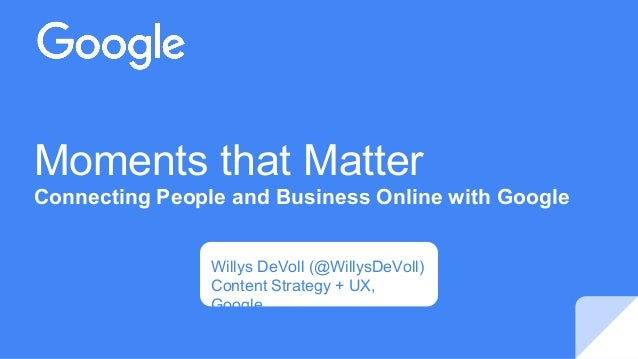 Moments that Matter Connecting People and Business Online with Google Willys DeVoll (@WillysDeVoll) Content Strategy + UX,...