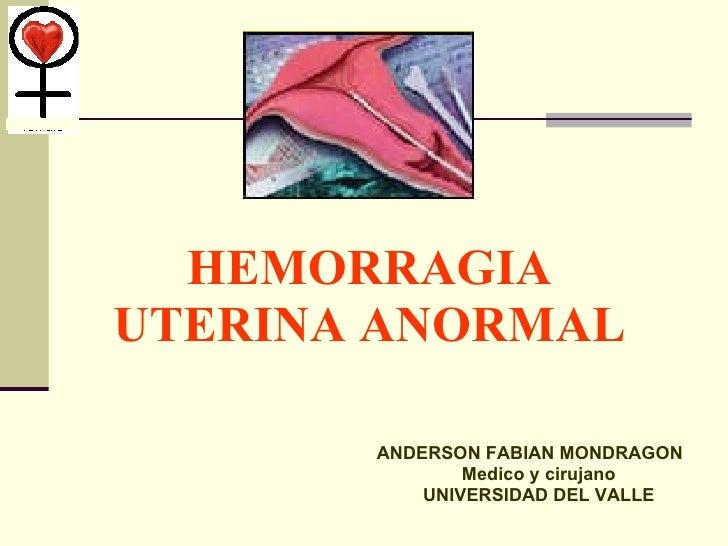 HEMORRAGIA UTERINA ANORMAL <ul><li>ANDERSON FABIAN MONDRAGON </li></ul><ul><li>Medico y cirujano </li></ul><ul><li>UNIVERS...