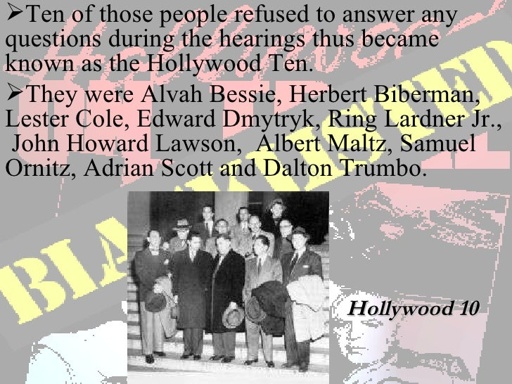"""the investigation of ten hollywood actors by the house un american activities committee So-called """"hollywood ten"""" until they were willing to swear that they were not communists  was elected president of the screen actors' guild, and in that capacity was called to testify."""