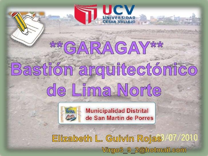 **GARAGAY** Bastión arquitectónico de Lima Norte <br />Elizabeth L. Guivin Rojas<br />                                    ...