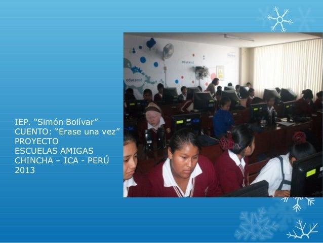 """IEP. """"Simón Bolívar""""CUENTO: """"Erase una vez""""PROYECTOESCUELAS AMIGASCHINCHA – ICA - PERÚ2013"""