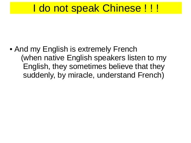 I do not speak Chinese ! ! !  ●  And my English is extremely French (when native English speakers listen to my English, th...