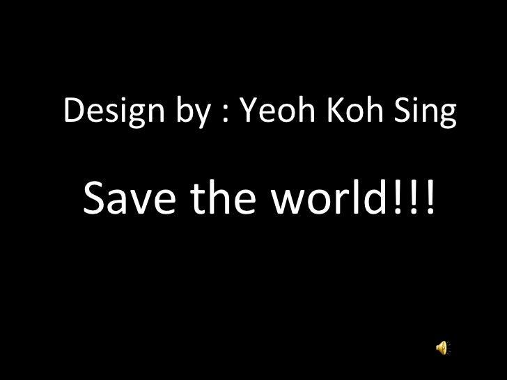 <ul><li>Design by : Yeoh Koh Sing </li></ul><ul><li>Save the world!!! </li></ul>