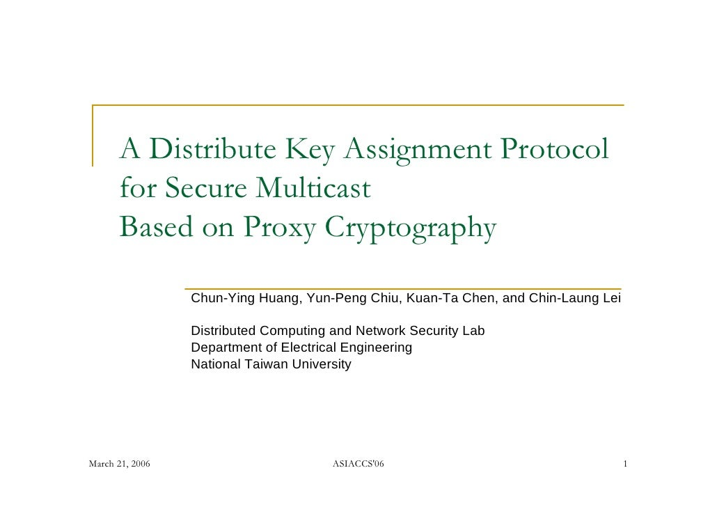 A Distribute Key Assignment Protocol       for Secure Multicast       Based on Proxy Cryptography                   Chun-Y...