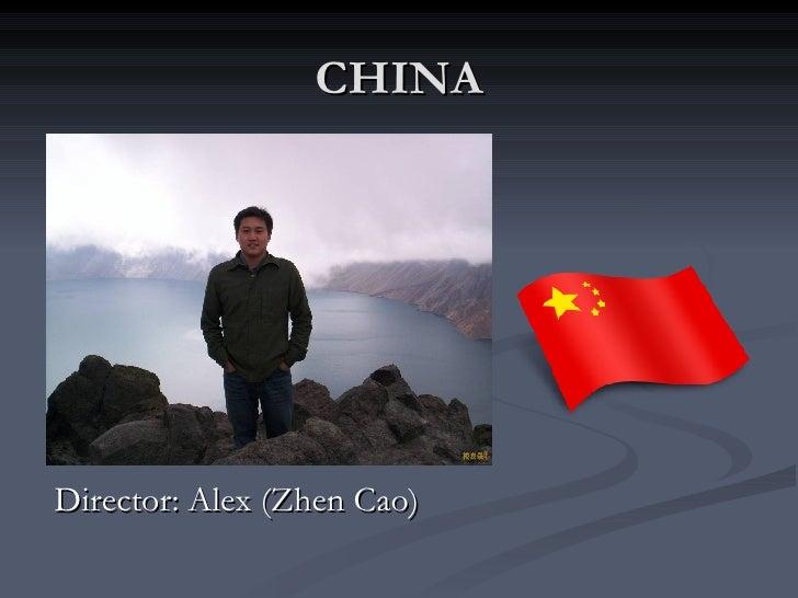 CHINA <ul><li>Director: Alex (Zhen Cao) </li></ul>