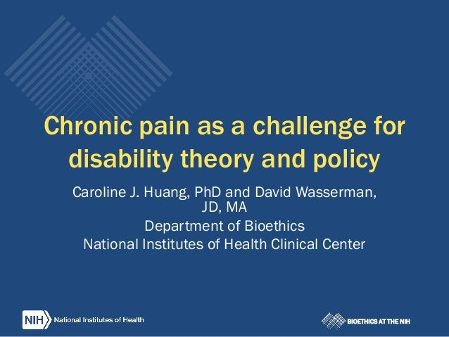 BIOETHICS AT THE NIH Chronic pain as a challenge for disability theory and policy Caroline J. Huang, PhD and David Wasserm...