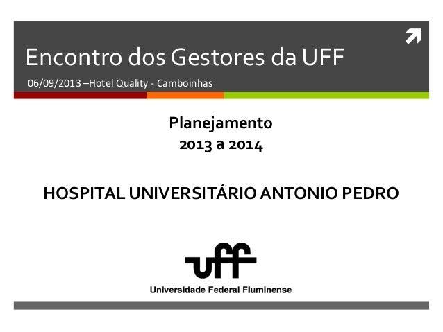  Encontro dos Gestores da UFF 06/09/2013 –Hotel Quality - Camboinhas HOSPITAL UNIVERSITÁRIO ANTONIO PEDRO Planejamento 20...