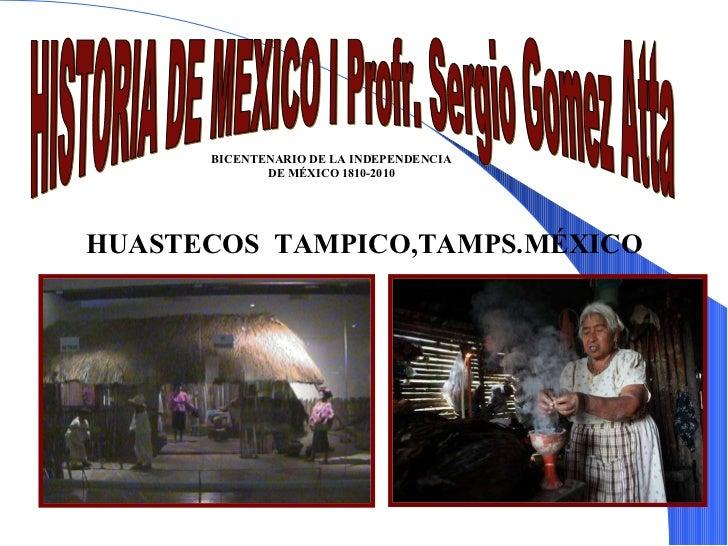 HISTORIA DE MEXICO I Profr. Sergio Gomez Atta hu HUASTECOS  TAMPICO,TAMPS.MÉXICO BICENTENARIO DE LA INDEPENDENCIA DE MÉXIC...