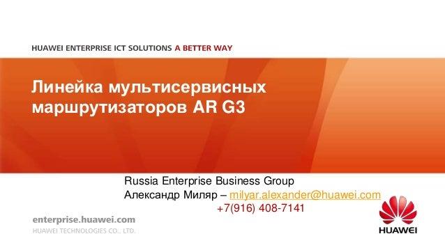 Линейка мультисервисных маршрутизаторов AR G3 Russia Enterprise Business Group Александр Миляр – milyar.alexander@huawei.c...