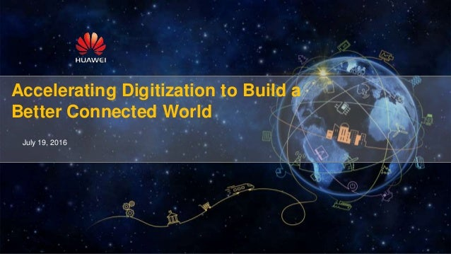 Accelerating Digitization to Build a Better Connected World July 19, 2016