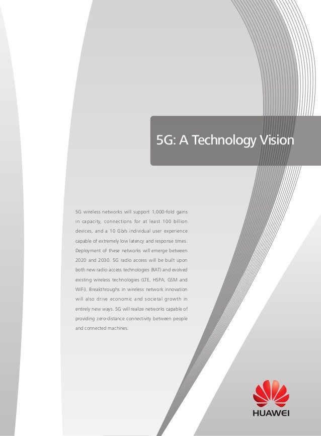 5G: A Technology Vision  5G wireless networks will support 1,000-fold gains in capacity, connections for at least 100 bill...