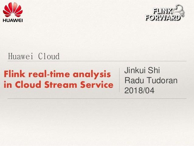 Huawei Cloud Flink real-time analysis in Cloud Stream Service Jinkui Shi Radu Tudoran 2018/04