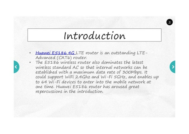 Company name Introduction • Huawei E5186 4G LTE router is an outstanding LTE- Advanced (CAT6) router. • The E5186 wireless...