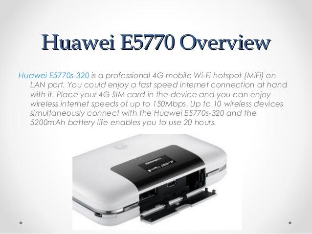 Huawei E5770 OverviewHuawei E5770 Overview Huawei E5770s-320 is a professional 4G mobile Wi-Fi hotspot (MiFi) on LAN port....