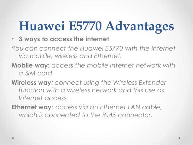 Huawei E5770 Advantages • 3 ways to access the internet You can connect the Huawei E5770 with the Internet via mobile, wir...