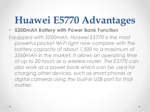 Huawei E5770 Advantages • 5200mAh Battery with Power Bank Function Equipped with 5200mAh, Huawei E5770 is the most powerfu...