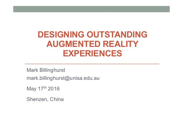 DESIGNING OUTSTANDING AUGMENTED REALITY EXPERIENCES Mark Billinghurst mark.billinghurst@unisa.edu.au May 17th 2016 Shenzen...
