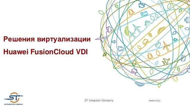 www.st.kzST Integrator Company Решения виртуализации Huawei FusionCloud VDI