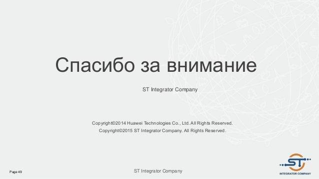 Спасибо за внимание ST Integrator Company Copyright©2014 Huawei Technologies Co., Ltd. All Rights Reserved. Copyright©2015...