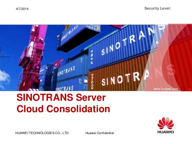 HUAWEI TECHNOLOGIES CO., LTD. www.huawei.com Huawei Confidential Security Level:4/7/2014 SINOTRANS Server Cloud Consolidat...