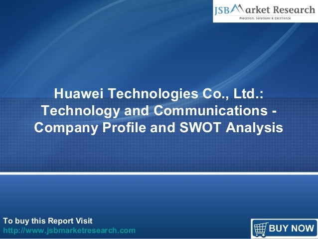 To buy this Report Visit http://www.jsbmarketresearch.com Huawei Technologies Co., Ltd.: Technology and Communications - C...