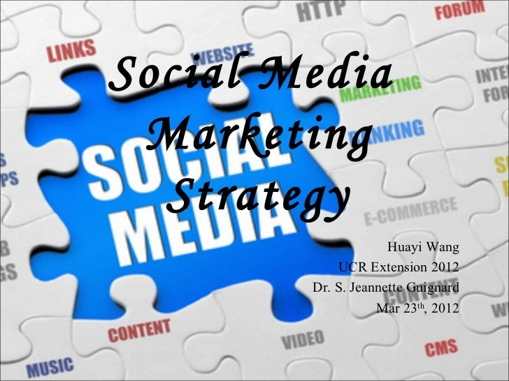 Social Media Marketing  Strategy                     Huayi Wang            UCR Extension 2012        Dr. S. Jeannette Guig...