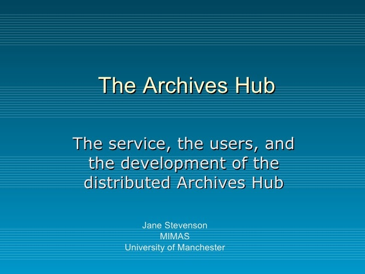 The Archives Hub The service, the users, and the development of the distributed Archives Hub Jane Stevenson MIMAS Universi...