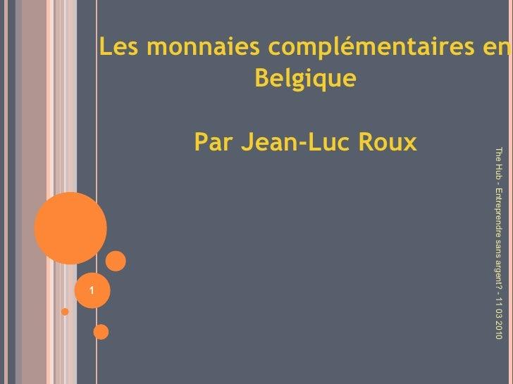 Les monnaies complémentaires en Belgique Par Jean-Luc Roux The Hub - Entreprendre sans argent? - 11 03 2010