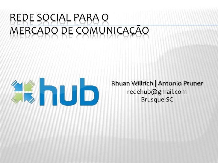 Rede social para o mercado de comunicação<br />Rhuan Willrich | Antonio Pruner<br />redehub@gmail.com<br />Brusque-SC<br />