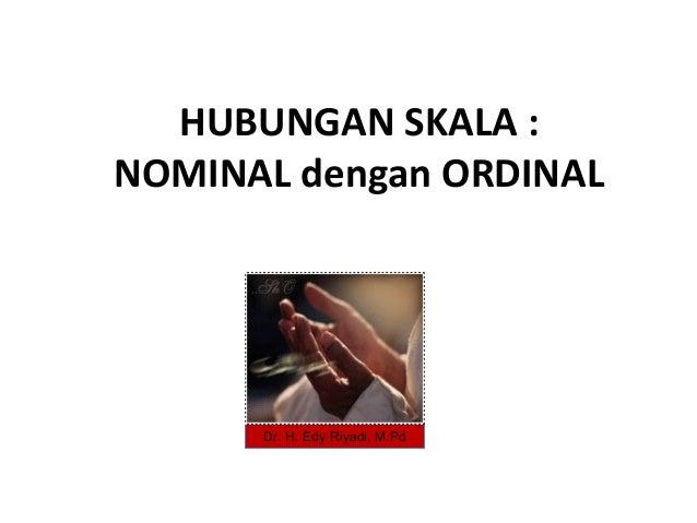 HUBUNGAN SKALA :NOMINAL dengan ORDINAL      Dr. H. Edy Riyadi, M.Pd