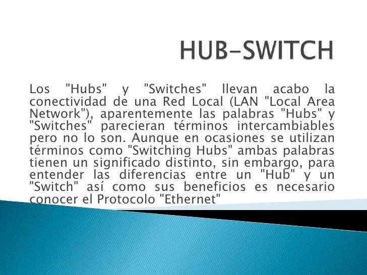 Los quot;Hubsquot; y quot;Switchesquot; llevan acabo la conectividad de una Red Local (LAN quot;Local Area Networkquot;), ...