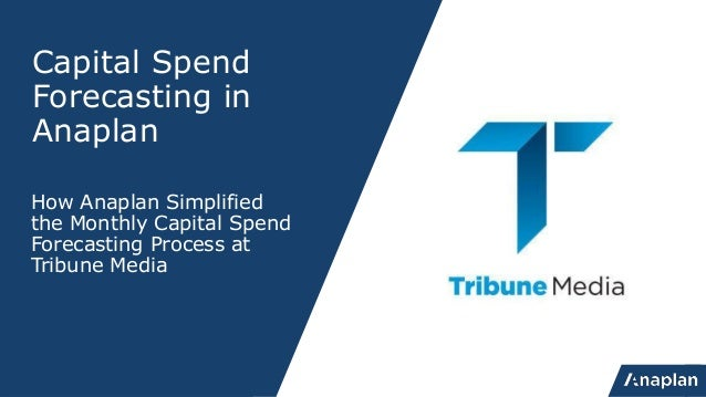 Capital Spend Forecasting in Anaplan How Anaplan Simplified the Monthly Capital Spend Forecasting Process at Tribune Media