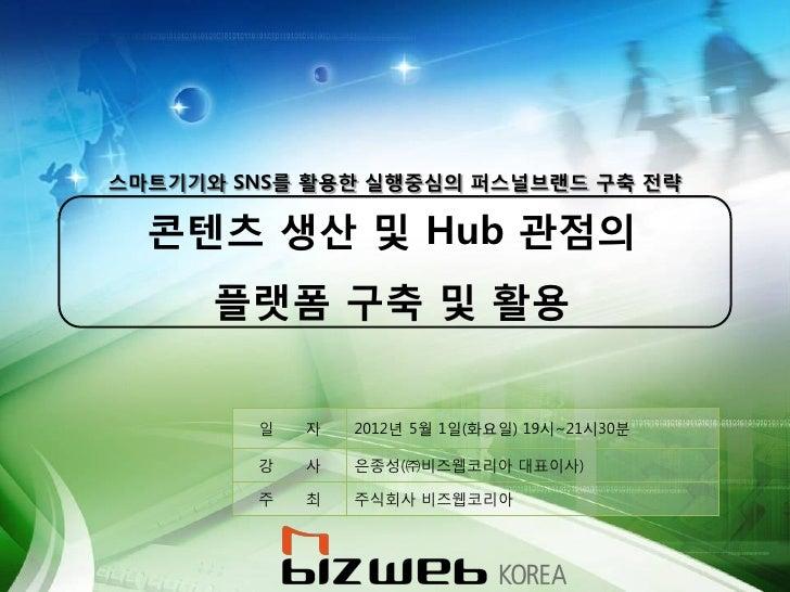 스마트기기와 SNS를 활용핚 실행중심의 퍼스널브랜드 구축 전략  콘텐츠 생산 및 Hub 관점의      플랫폼 구축 및 활용        읷   자   2012년 5월 1읷(화요읷) 19시~21시30붂        강 ...