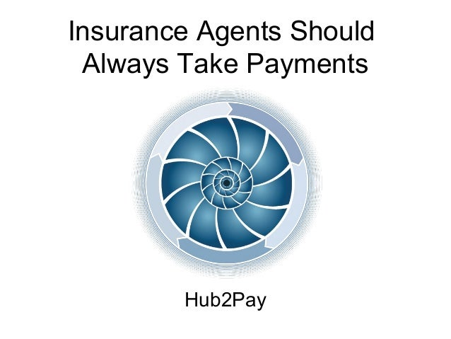 Insurance Agents Should  Always Take Payments  Hub2Pay