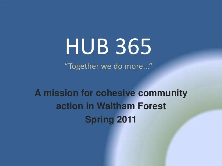 """HUB 365      """"Together we do more...""""A mission for cohesive community    action in Waltham Forest           Spring 2011"""