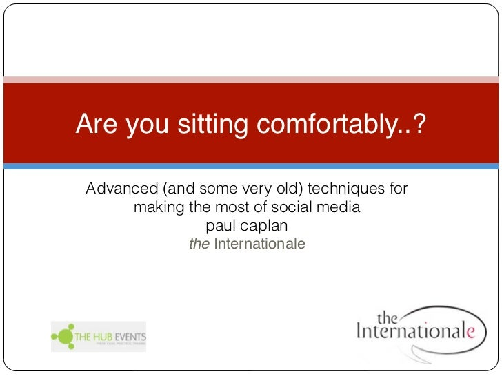 Are you sitting comfortably..?Advanced (and some very old) techniques for     making the most of social media             ...