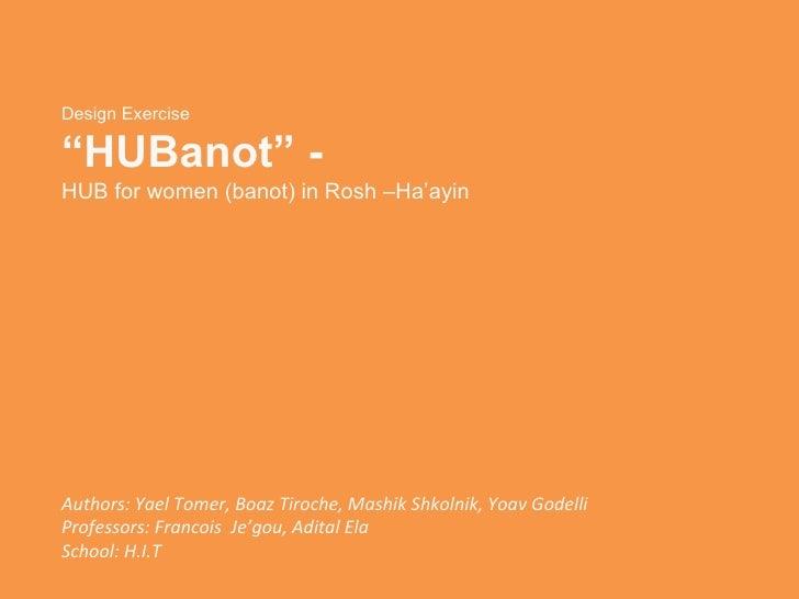 """Design Exercise """" HUBanot"""" - HUB for women (banot) in Rosh –Ha'ayin Authors:  Yael Tomer, Boaz Tiroche, Mashik Shkolnik, Y..."""
